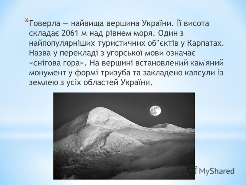 * Говерла найвища вершина України. Її висота складає 2061 м над рівнем моря. Один з найпопулярніших туристичних обєктів у Карпатах. Назва у перекладі з угорської мови означає «снігова гора». На вершині встановлений кам'яний монумент у формі тризуба т