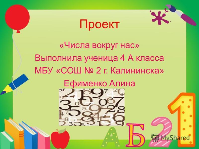 Проект «Числа вокруг нас» Выполнила ученица 4 А класса МБУ «СОШ 2 г. Калининска» Ефименко Алина