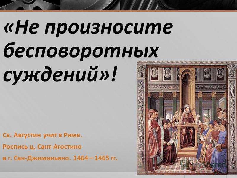«Не произносите бесповоротных суждений»! Св. Августин учит в Риме. Роспись ц. Сант-Агостино в г. Сан-Джиминьяно. 14641465 гг.