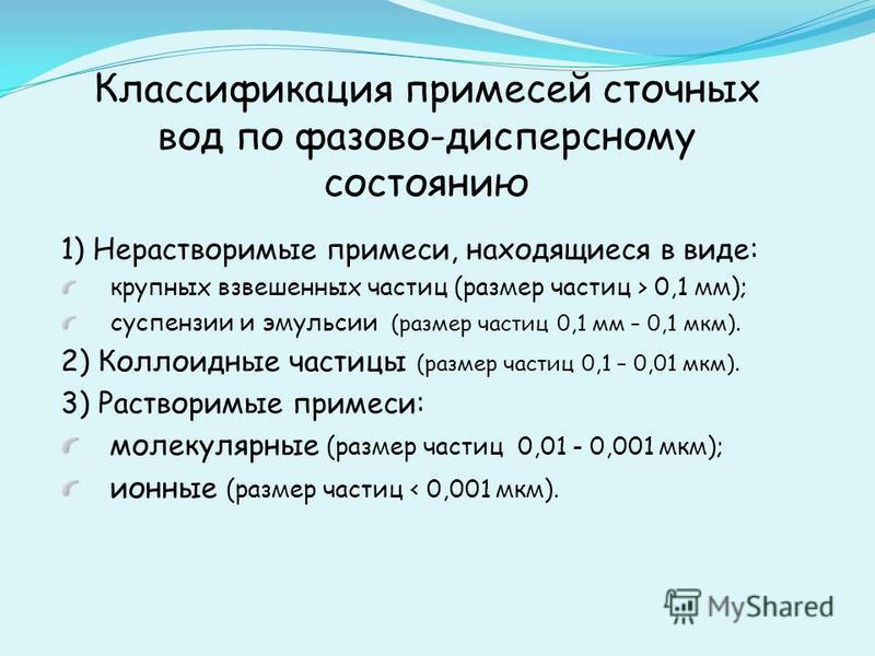 Классификация примесей сточных вод по фазово-дисперсному состоянию 1) Нерастворимые примеси, находящиеся в виде: крупных взвешенных частиц (размер частиц > 0,1 мм); суспензии и эмульсии (размер частиц 0,1 мм – 0,1 мкм). 2) Коллоидные частицы (размер