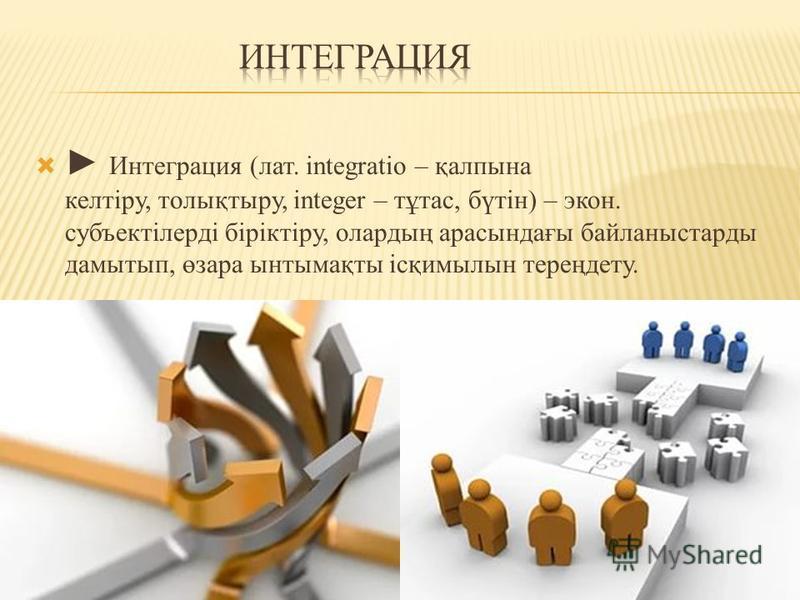 Интеграция (лат. іntegratіo – қалпына келтіру, толықтыру, integer – тұтас, бүтін) – экон. субъектілерді біріктіру, олардың арасындағы байланыстарды дамытып, өзара ынтымақты ісқимылын тереңдету.