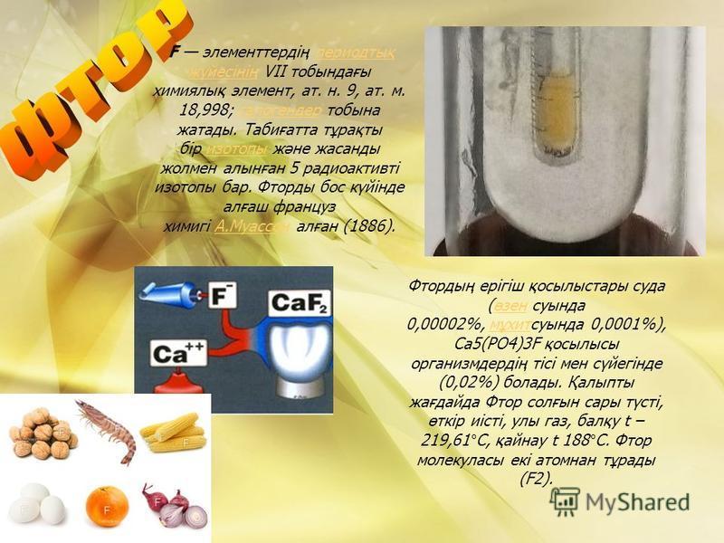 F элементтердің периодтық жүйесінің VII тобындағы химиялық элемент, ат. н. 9, ат. м. 18,998; галогендер тобына жатады. Табиғатта тұрақты бір изотопы және жасанды жолмен алынған 5 радиоактивті изотопы бар. Фторды бос күйінде алғаш француз химигі А.Муа