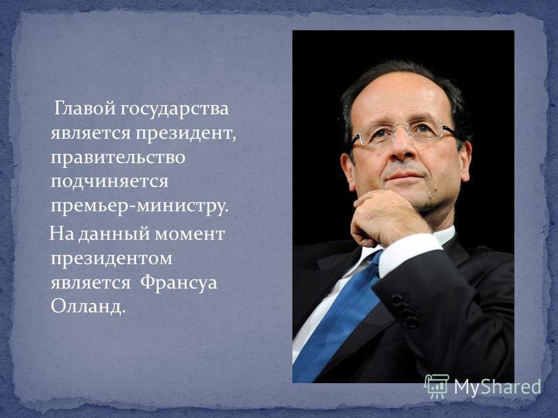 Главой государства является президент, правительство подчиняется премьер-министру. На данный момент президентом является Франсуа Олланд.