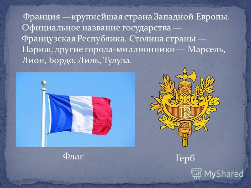 Франция крупнейшая страна Западной Европы. Официальное название государства Французская Республика. Столица страны Париж, другие города-миллионники Марсель, Лион, Бордо, Лиль, Тулуза. Флаг Герб