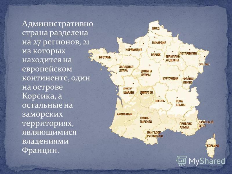 Административно страна разделена на 27 регионов, 21 из которых находится на европейском континенте, один на острове Корсика, а остальные на заморских территориях, являющимися владениями Франции.