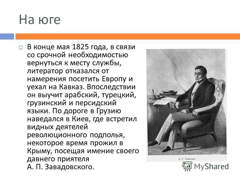 На юге В конце мая 1825 года, в связи со срочной необходимостью вернуться к месту службы, литератор отказался от намерения посетить Европу и уехал на Кавказ. Впоследствии он выучит арабский, турецкий, грузинский и персидский языки. По дороге в Грузию