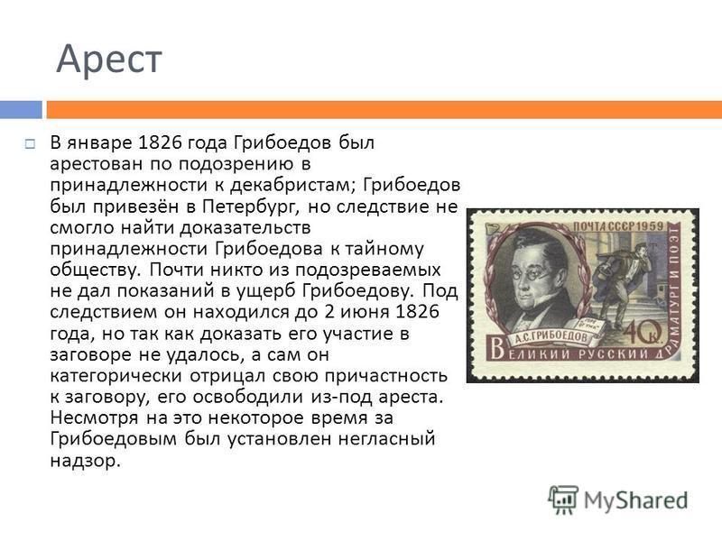 Арест В январе 1826 года Грибоедов был арестован по подозрению в принадлежности к декабристам ; Грибоедов был привезён в Петербург, но следствие не смогло найти доказательств принадлежности Грибоедова к тайному обществу. Почти никто из подозреваемых