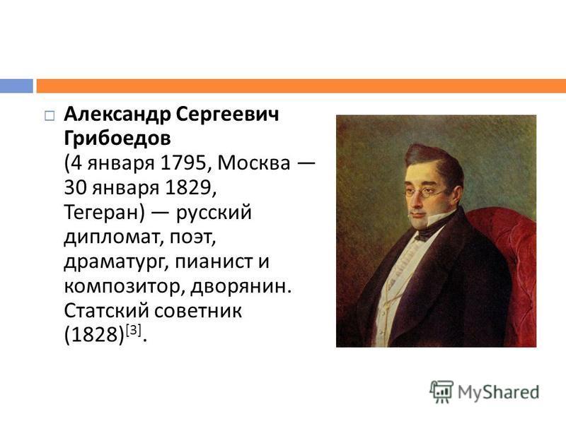 Александр Сергеевич Грибоедов (4 января 1795, Москва 30 января 1829, Тегеран ) русский дипломат, поэт, драматург, пианист и композитор, дворянин. Статский советник (1828) [3].
