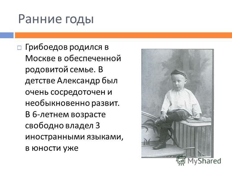 Ранние годы Грибоедов родился в Москве в обеспеченной родовитой семье. В детстве Александр был очень сосредоточен и необыкновенно развит. В 6- летнем возрасте свободно владел 3 иностранными языками, в юности уже