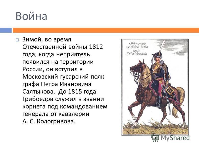 Война Зимой, во время Отечественной войны 1812 года, когда неприятель появился на территории России, он вступил в Московский гусарский полк графа Петра Ивановича Салтыкова. До 1815 года Грибоедов служил в звании корнета под командованием генерала от