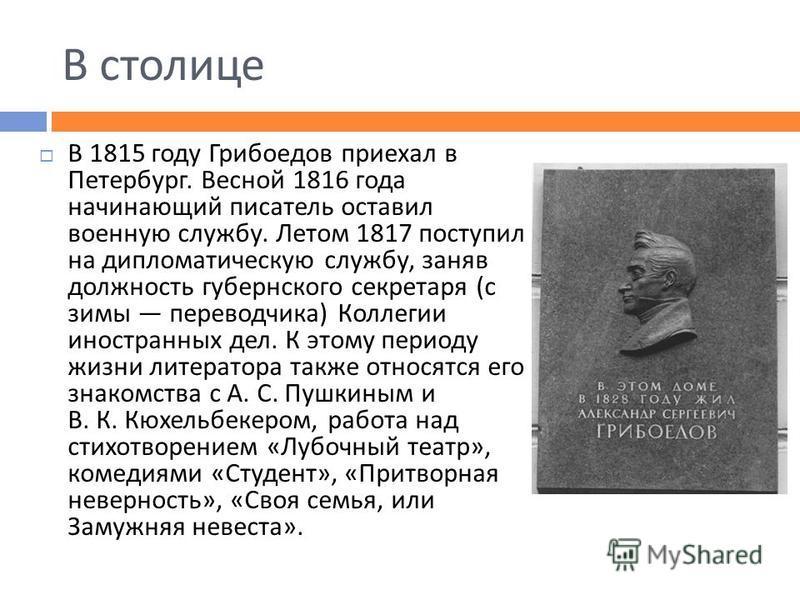 В столице В 1815 году Грибоедов приехал в Петербург. Весной 1816 года начинающий писатель оставил военную службу. Летом 1817 поступил на дипломатическую службу, заняв должность губернского секретаря ( с зимы переводчика ) Коллегии иностранных дел. К