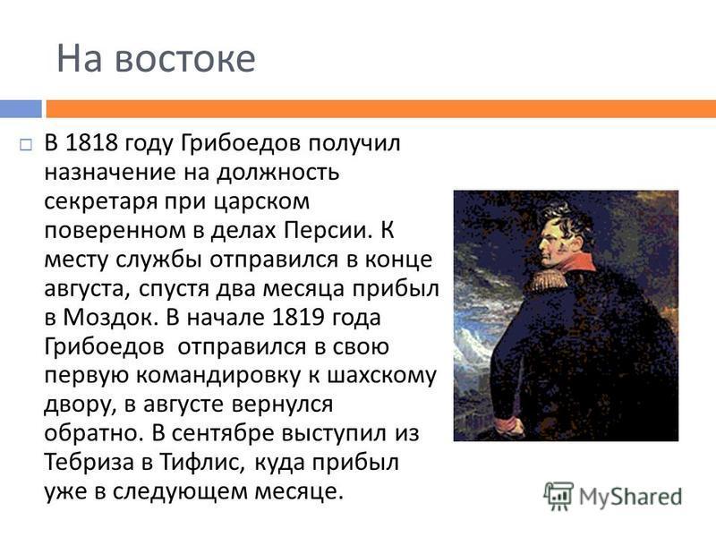 На востоке В 1818 году Грибоедов получил назначение на должность секретаря при царском поверенном в делах Персии. К месту службы отправился в конце августа, спустя два месяца прибыл в Моздок. В начале 1819 года Грибоедов отправился в свою первую кома