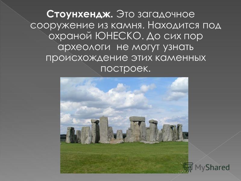 Стоунхендж. Это загадочное сооружение из камня. Находится под охраной ЮНЕСКО. До сих пор археологи не могут узнать происхождение этих каменных построек.