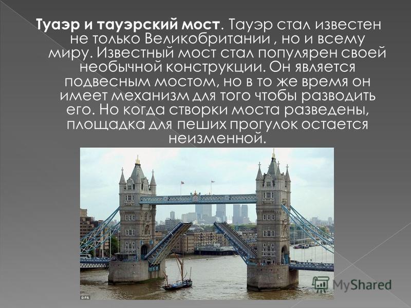 Туаэр и тауэрский мост. Тауэр стал известен не только Великобритании, но и всему миру. Известный мост стал популярен своей необычной конструкции. Он является подвесным мостом, но в то же время он имеет механизм для того чтобы разводить его. Но когда