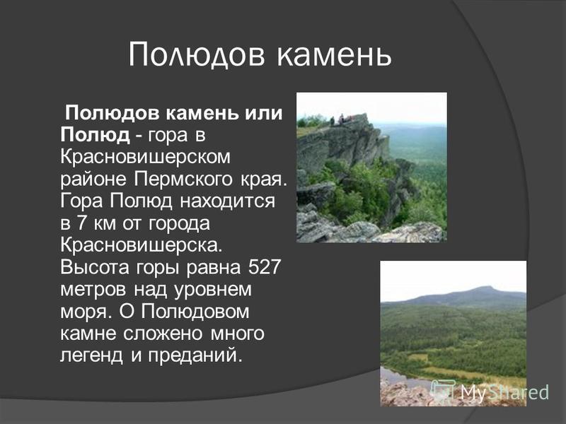 Полюдов камень Полюдов камень или Полюд - гора в Красновишерском районе Пермского края. Гора Полюд находится в 7 км от города Красновишерска. Высота горы равна 527 метров над уровнем моря. О Полюдовом камне сложено много легенд и преданий.