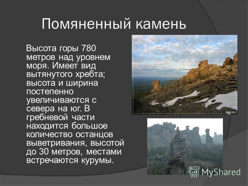 Помяненный камень Высота горы 780 метров над уровнем моря. Имеет вид вытянутого хребта; высота и ширина постепенно увеличиваются с севера на юг. В гребневой части находится большое количество останцев выветривания, высотой до 30 метров, местами встре