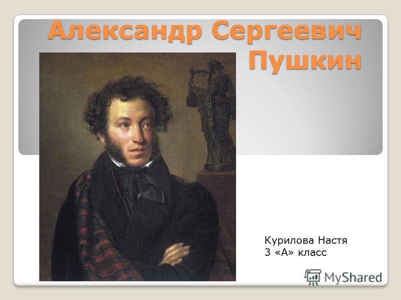Александр Сергеевич Пушкин Курилова Настя 3 «А» класс