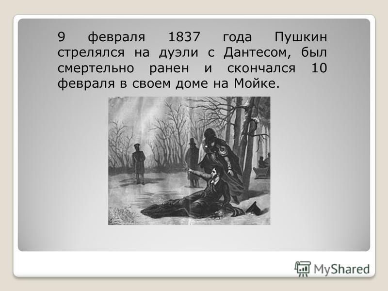 9 февраля 1837 года Пушкин стрелялся на дуэли с Дантесом, был смертельно ранен и скончался 10 февраля в своем доме на Мойке.