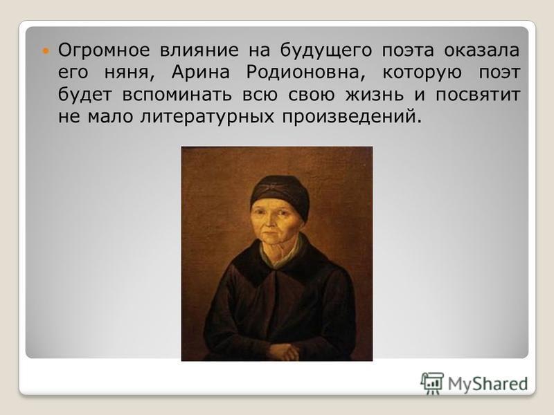 Огромное влияние на будущего поэта оказала его няня, Арина Родионовна, которую поэт будет вспоминать всю свою жизнь и посвятит не мало литературных произведений.