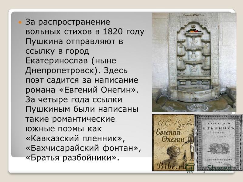 За распространение вольных стихов в 1820 году Пушкина отправляют в ссылку в город Екатеринослав (ныне Днепропетровск). Здесь поэт садится за написание романа «Евгений Онегин». За четыре года ссылки Пушкиным были написаны такие романтические южные поэ