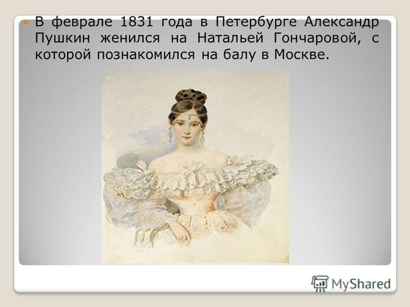 В феврале 1831 года в Петербурге Александр Пушкин женился на Натальей Гончаровой, с которой познакомился на балу в Москве.