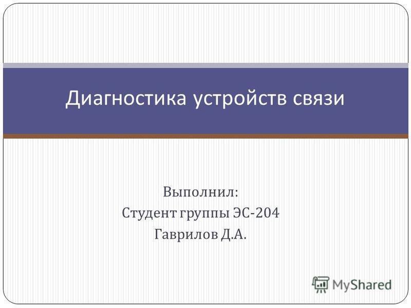Выполнил : Студент группы ЭС -204 Гаврилов Д. А. Диагностика устройств связи