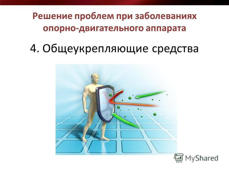 4. Общеукрепляющие средства Решение проблем при заболеваниях опорно-двигательного аппарата