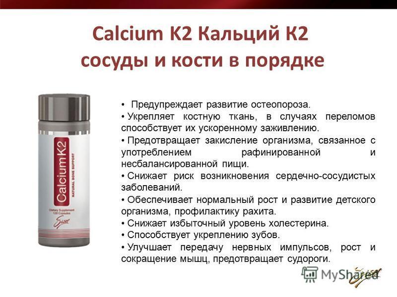 Calcium K2 Кальций К2 сосуды и кости в порядке Предупреждает развитие остеопороза. Укрепляет костную ткань, в случаях переломов способствует их ускоренному заживлению. Предотвращает закисление организма, связанное с употреблением рафинированной и нес