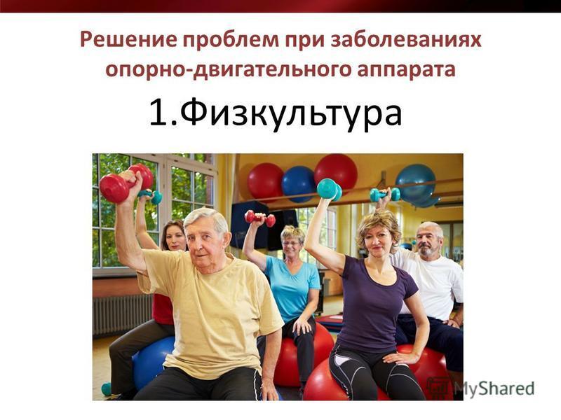 Решение проблем при заболеваниях опорно-двигательного аппарата 1.Физкультура