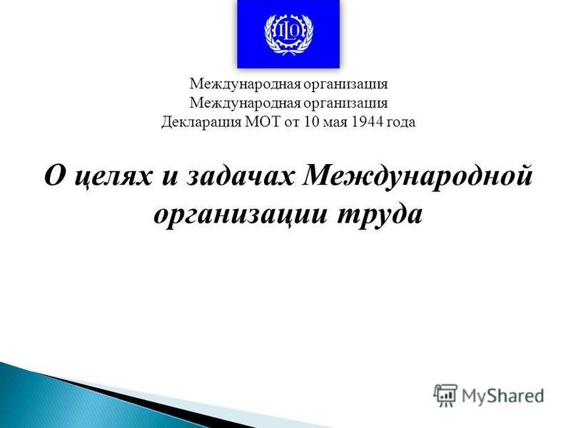 О целях и задачах Международной организации труда Международная организация Декларация МОТ от 10 мая 1944 года