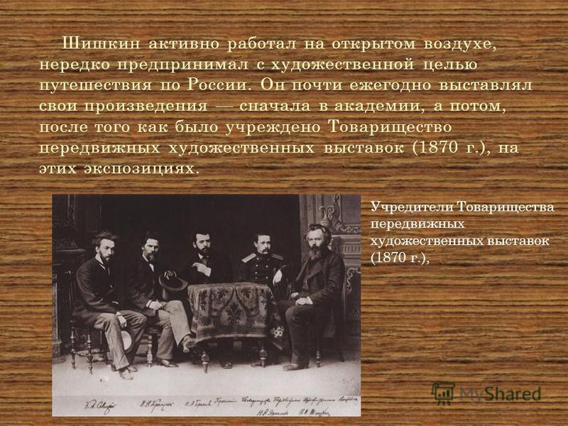 Шишкин активно работал на открытом воздухе, нередко предпринимал с художественной целью путешествия по России. Он почти ежегодно выставлял свои произведения сначала в академии, а потом, после того как было учреждено Товарищество передвижных художеств