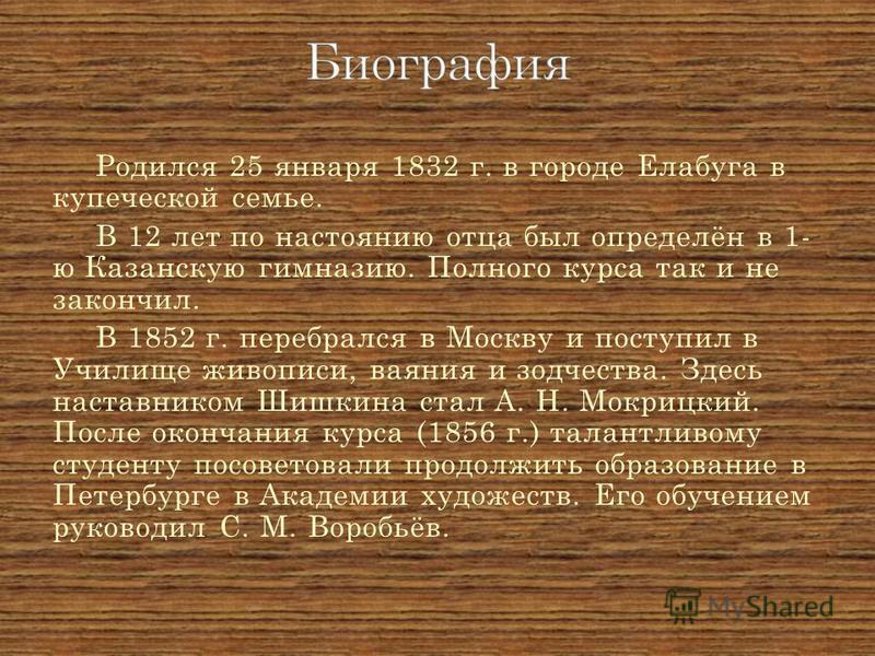 Родился 25 января 1832 г. в городе Елабуга в купеческой семье. В 12 лет по настоянию отца был определён в 1- ю Казанскую гимназию. Полного курса так и не закончил. В 1852 г. перебрался в Москву и поступил в Училище живописи, ваяния и зодчества. Здесь