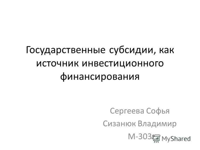 Государственные субсидии, как источник инвестиционного финансирования Сергеева Софья Сизанюк Владимир М-303