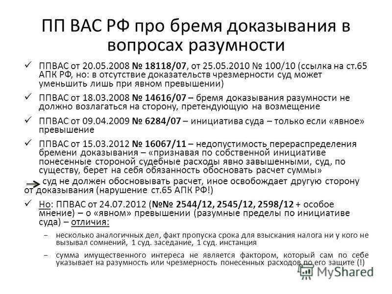 ПП ВАС РФ про бремя доказывания в вопросах разумности ППВАС от 20.05.2008 18118/07, от 25.05.2010 100/10 (ссылка на ст.65 АПК РФ, но: в отсутствие доказательств чрезмерности суд может уменьшить лишь при явном превышении) ППВАС от 18.03.2008 14616/07