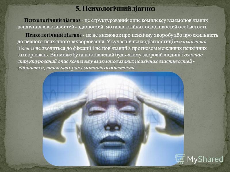 Психологічний діагноз - це структурований опис комплексу взаємопов'язаних психічних властивостей - здібностей, мотивів, стійких особливостей особистості. Психологічний діагноз - це не висновок про психічну хворобу або про схильність до певного психіч