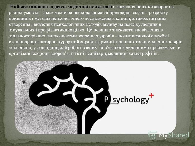 Найважливішою задачею медичної психології є вивчення психіки хворого в різних умовах. Також медична психологія має й прикладні задачі – розробку принципів і методів психологічного дослідження в клініці, а також питання створення і вивчення психологіч