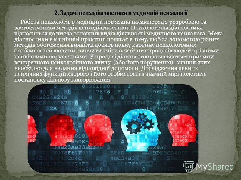 Робота психологів в медицині пов'язана насамперед з розробкою та застосуванням методів психодіагностики. Психологічна діагностика відноситься до числа основних видів діяльності медичного психолога. Мета діагностики в клінічній практиці полягає в тому
