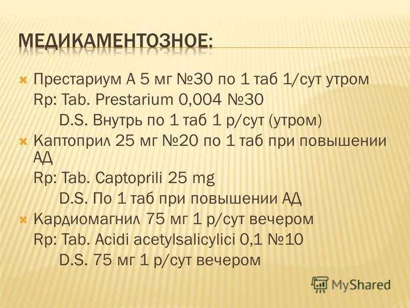 Престариум А 5 мг 30 по 1 таб 1/сут утром Rp: Tab. Prestarium 0,004 30 D.S. Внутрь по 1 таб 1 р/сут (утром) Каптоприл 25 мг 20 по 1 таб при повышении АД Rp: Tab. Captoprili 25 mg D.S. По 1 таб при повышении АД Кардиомагнил 75 мг 1 р/сут вечером Rp: T