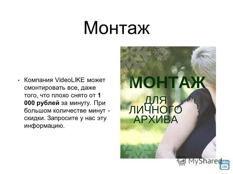 Монтаж Компания VideoLIKE может смонтировать все, даже того, что плохо снято от 1 000 рублей за минуту. При большом количестве минут - скидки. Запросите у нас эту информацию.