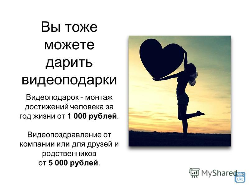 Вы тоже можете дарить видео подарки Видеоподарок - монтаж достижений человека за год жизни от 1 000 рублей. Видеопоздравление от компании или для друзей и родственников от 5 000 рублей.