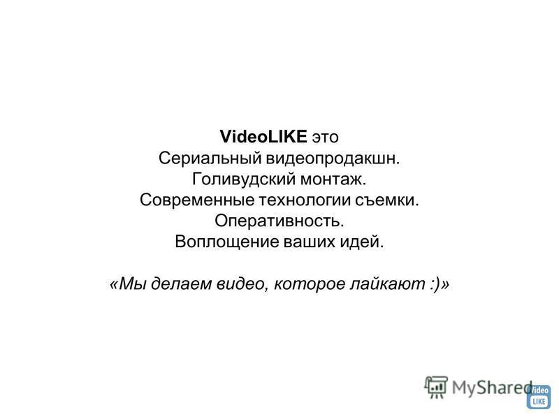 VideoLIKE это Сериальный видеопродакшн. Голивудский монтаж. Современные технологии съемки. Оперативность. Воплощение ваших идей. «Мы делаем видео, которое ласкают :)»