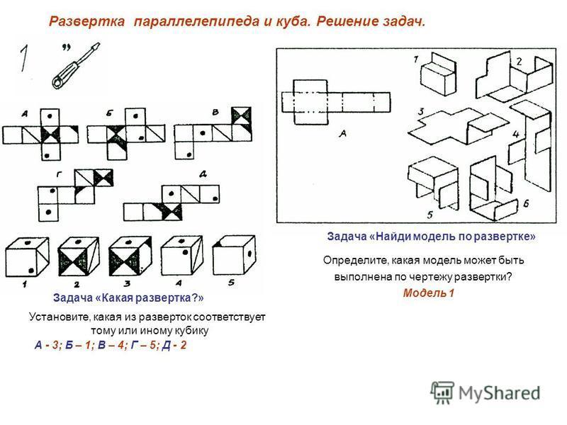 Разверткапараллелепипеда и куба. Решение задач. Установите, какая из разверток соответствует тому или иному кубику Задача «Какая развертка?» А - 3; Б – 1; В – 4; Г – 5; Д - 2 Задача «Найди модель по развертке» Определите, какая модель может быть выпо
