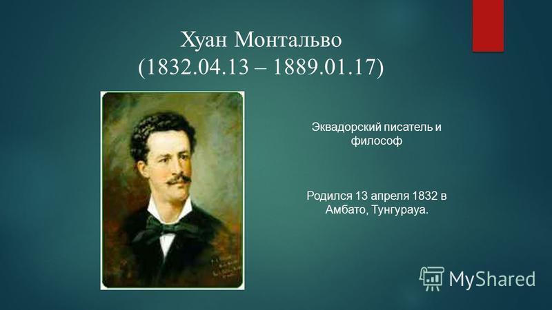 Хуан Монтальво (1832.04.13 – 1889.01.17) Эквадорский писатель и философ Родился 13 апреля 1832 в Амбато, Тунгурауа.