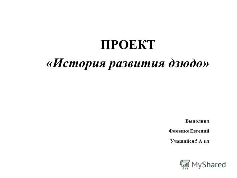 ПРОЕКТ «История развития дзюдо» Выполнил Фоменко Евгений Учащийся 5 А кл