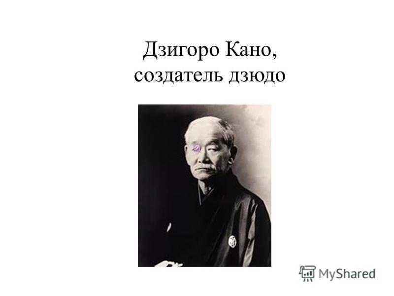 Дзигоро Кано, создатель дзюдо