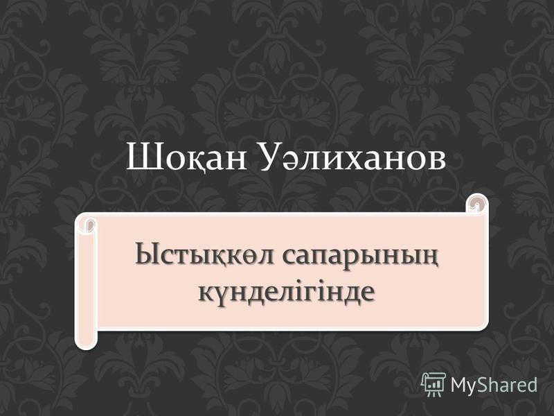 Шо қ ан У ә лиханов Ысты қ к ө л сапарыны ң к ү нделігінде