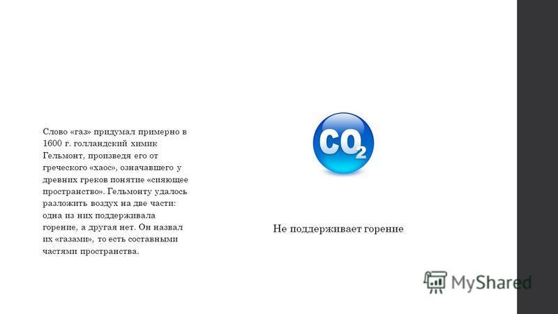 Слово «газ» придумал примерно в 1600 г. голландский химик Гельмонт, произведя его от греческого «хаос», означавшего у древних греков понятие «сияющее пространство». Гельмонту удалось разложить воздух на две части: одна из них поддерживала горение, а
