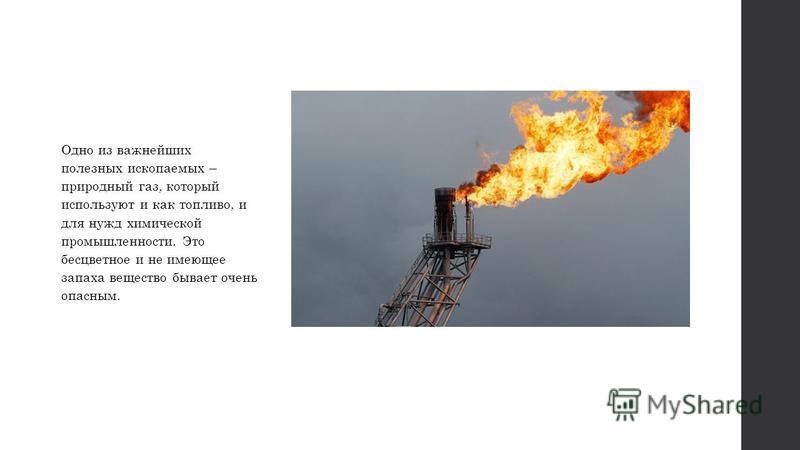 Одно из важнейших полезных ископаемых – природный газ, который используют и как топливо, и для нужд химической промышленности. Это бесцветное и не имеющее запаха вещество бывает очень опасным.