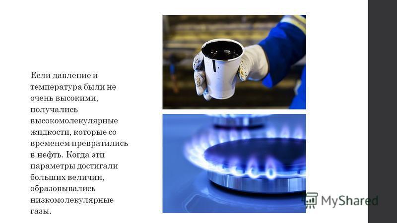 Если давление и температура были не очень высокими, получались высокомолекулярные жидкости, которые со временем превратились в нефть. Когда эти параметры достигали больших величин, образовывались низкомолекулярные газы.