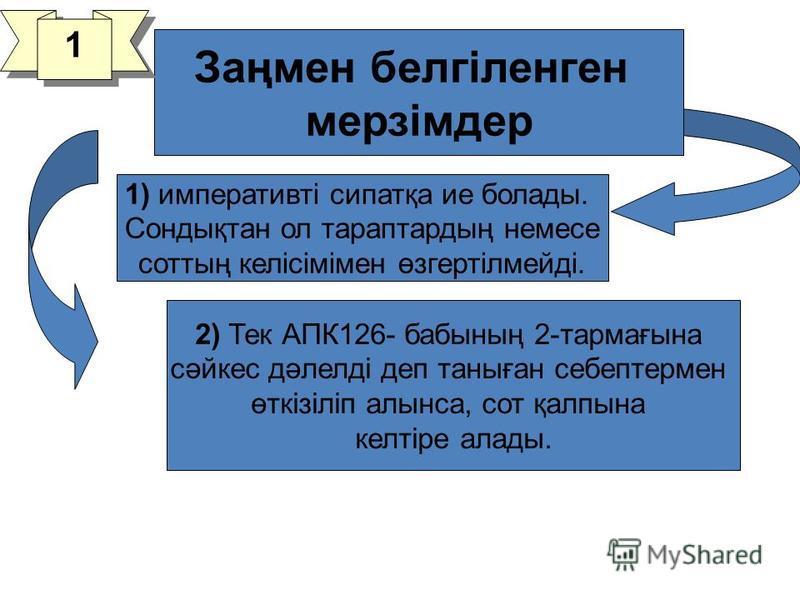 2) Тек АПК126- бабының 2-тармағына сәйкес дәлелді деп таныған себе птермен өткізіліп алынса, сот қалпына келтіре аллоды. 1) императивті сипатқа ие болады. Сондықтан ол тараптардың немесе соттың келісімімен өзгертілмейді. Заңмен белгілшенген мерзімдер